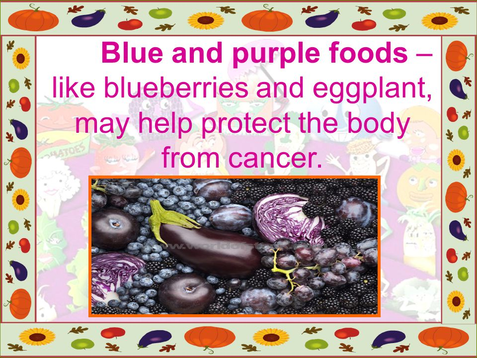 Blue and purple foods – like blueberries and eggplant, may help protect the body from cancer.