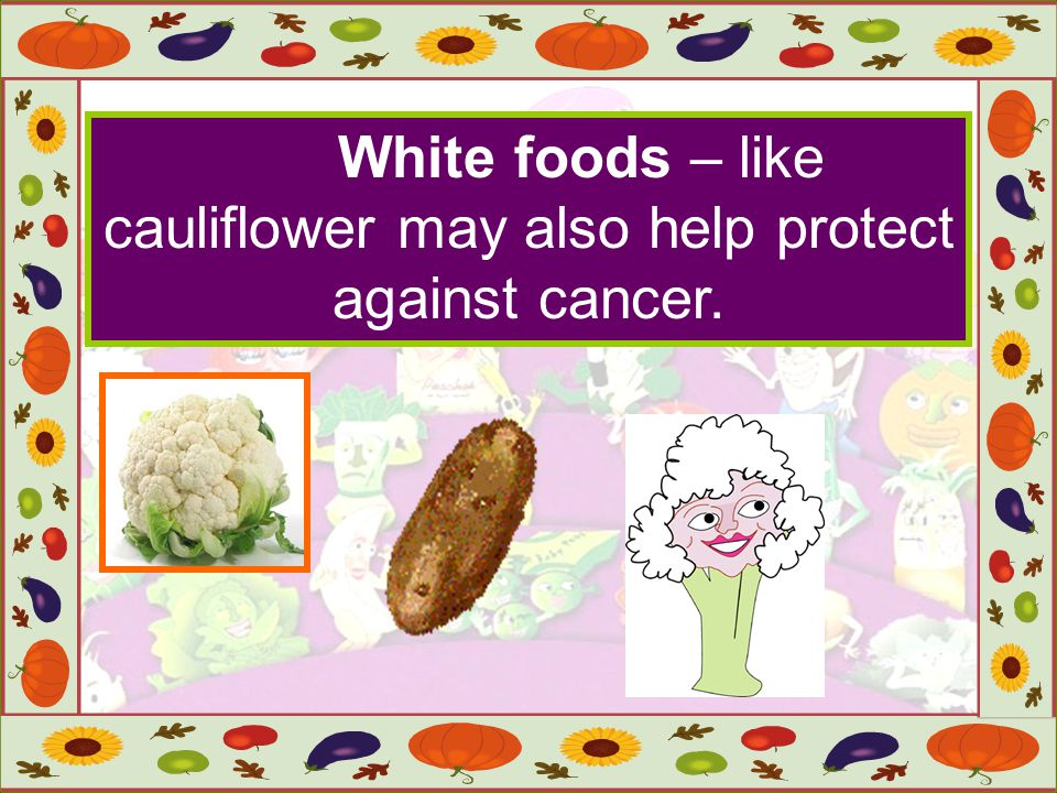 White foods – like cauliflower may also help protect against cancer.
