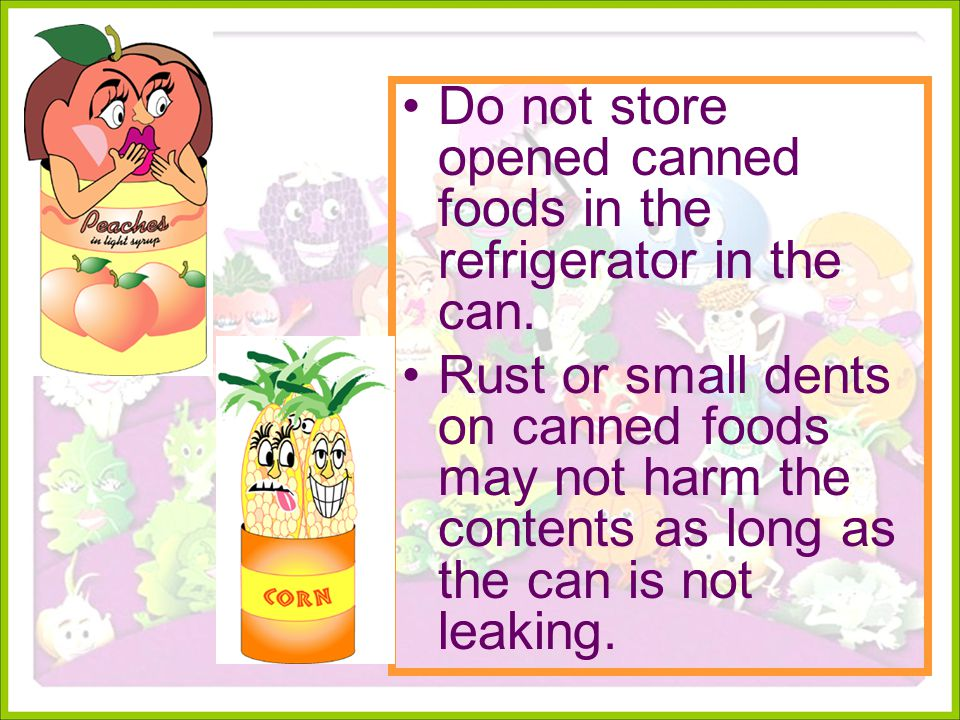 Do not store opened canned foods in the refrigerator in the can.