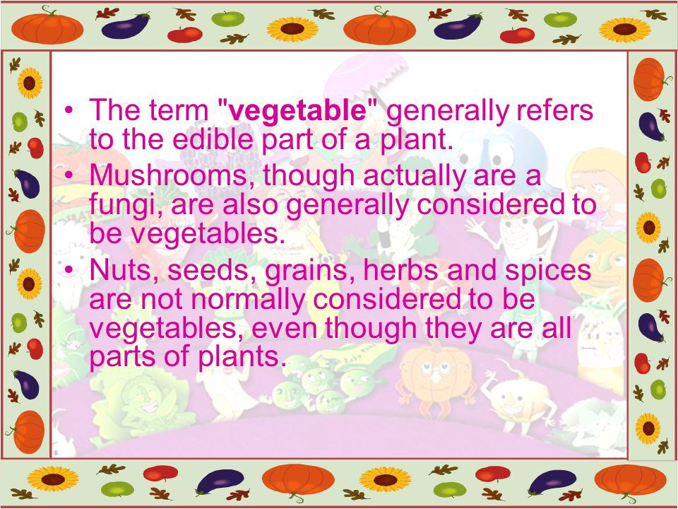The term vegetable generally refers to the edible part of a plant.