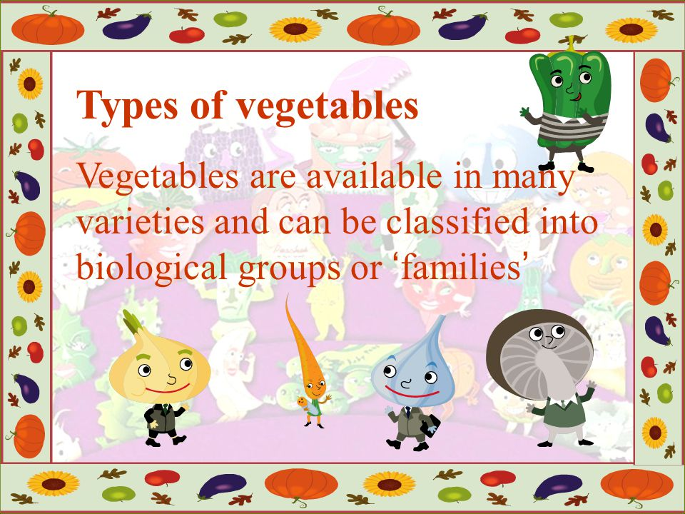 Types of vegetables Vegetables are available in many varieties and can be classified into biological groups or 'families'