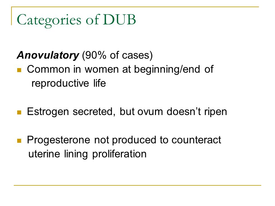 Categories of DUB Anovulatory (90% of cases)