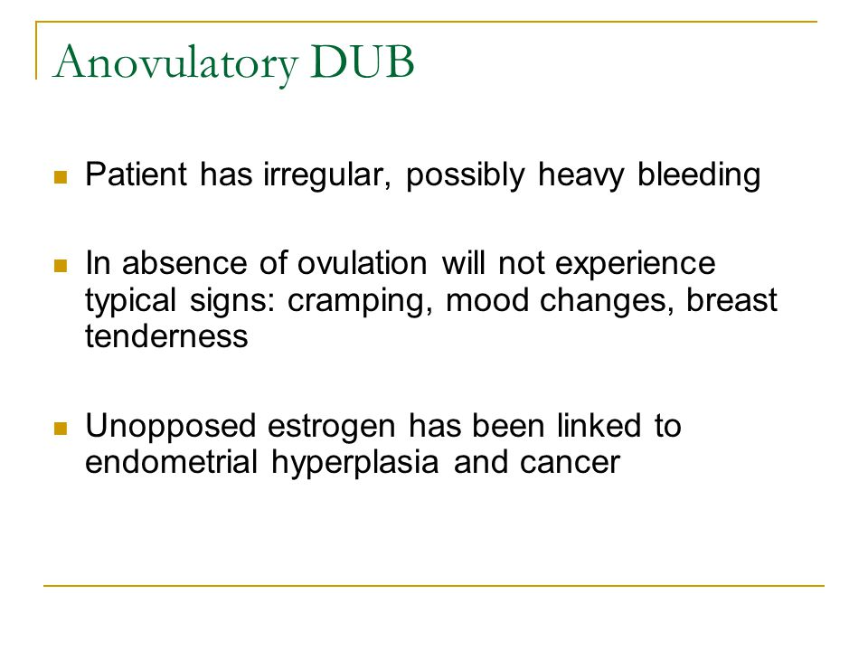 Anovulatory DUB Patient has irregular, possibly heavy bleeding