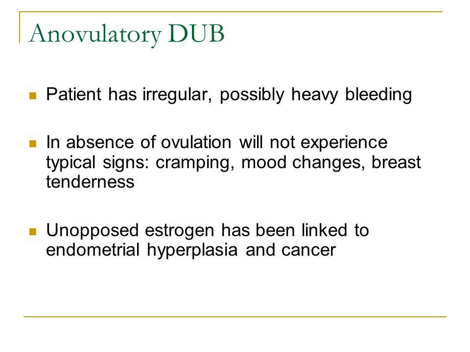 Anovulatory DUB Patient has irregular, possibly heavy bleeding