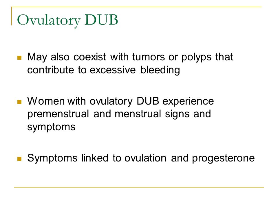 Ovulatory DUB May also coexist with tumors or polyps that contribute to excessive bleeding.