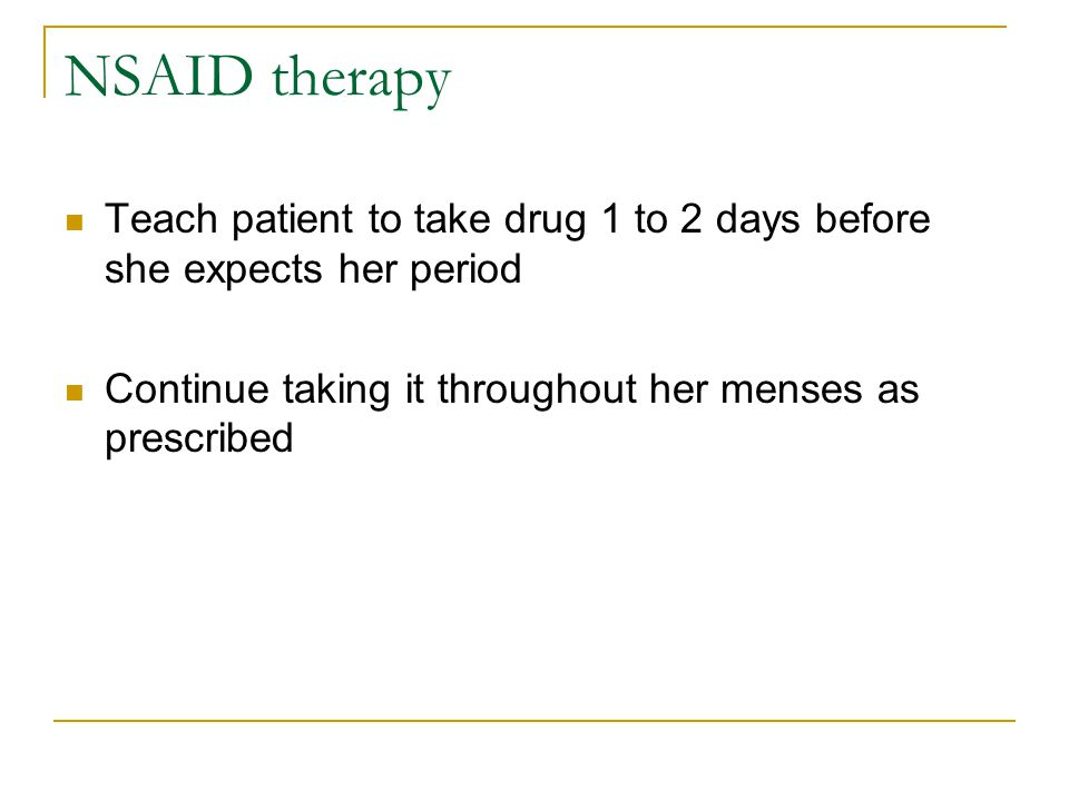 NSAID therapy Teach patient to take drug 1 to 2 days before she expects her period.