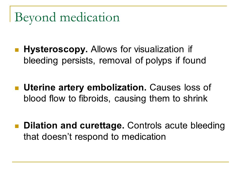 Beyond medication Hysteroscopy. Allows for visualization if bleeding persists, removal of polyps if found.