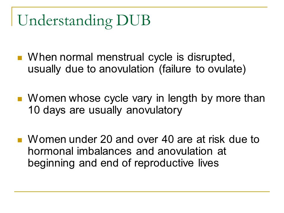 Understanding DUB When normal menstrual cycle is disrupted, usually due to anovulation (failure to ovulate)