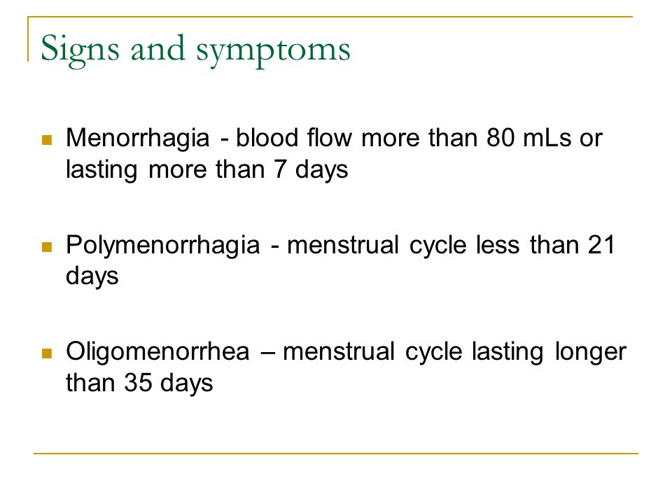 Signs and symptoms Menorrhagia - blood flow more than 80 mLs or lasting more than 7 days. Polymenorrhagia - menstrual cycle less than 21 days.