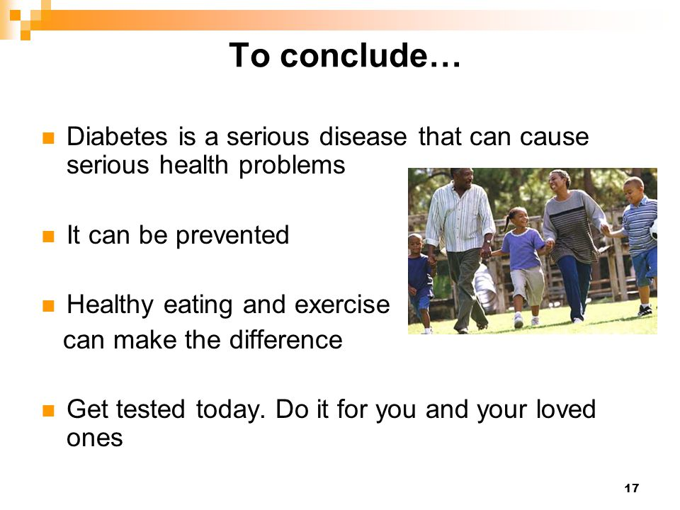 To conclude… Diabetes is a serious disease that can cause serious health problems. It can be prevented.