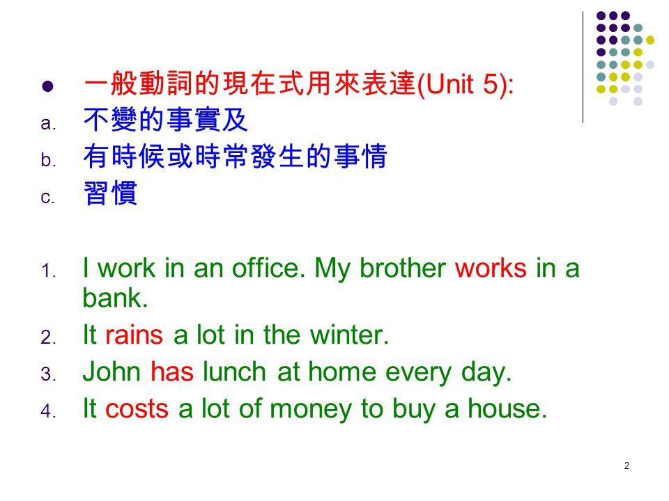 一般動詞的現在式用來表達(Unit 5): 不變的事實及. 有時候或時常發生的事情. 習慣. I work in an office. My brother works in a bank.