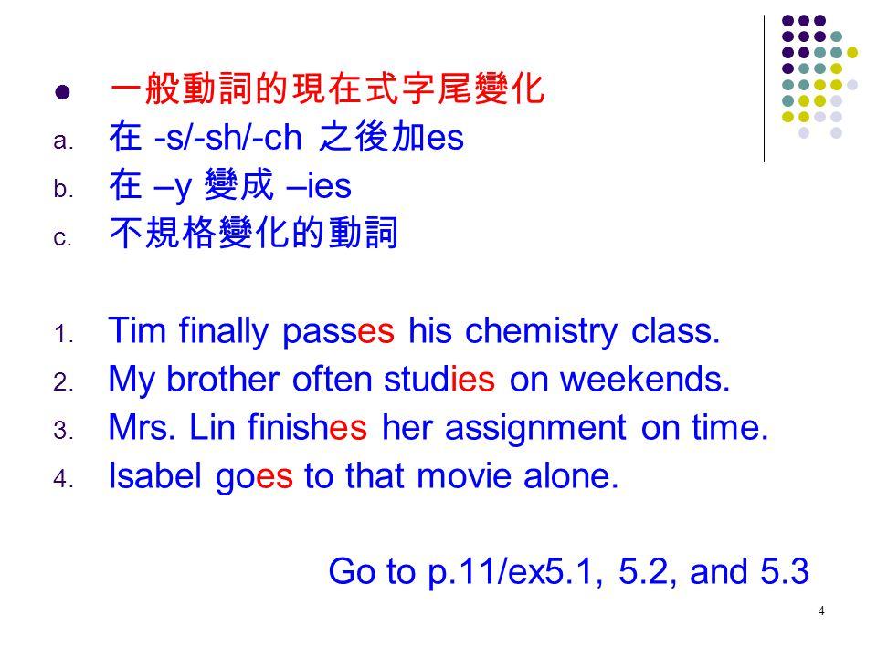 一般動詞的現在式字尾變化 在 -s/-sh/-ch 之後加es. 在 –y 變成 –ies. 不規格變化的動詞. Tim finally passes his chemistry class.