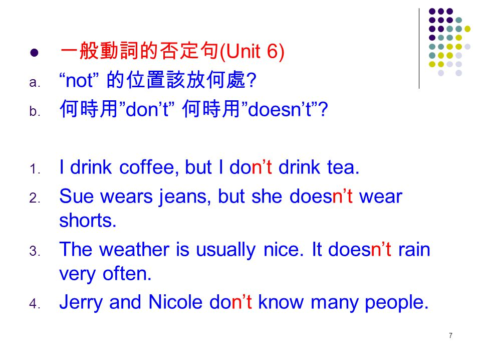 一般動詞的否定句(Unit 6) not 的位置該放何處 何時用 don't 何時用 doesn't I drink coffee, but I don't drink tea. Sue wears jeans, but she doesn't wear shorts.