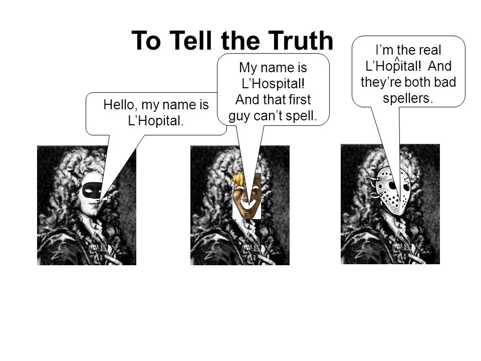 To Tell the Truth I'm the real L'Hopital! And they're both bad spellers. ^ My name is L'Hospital!