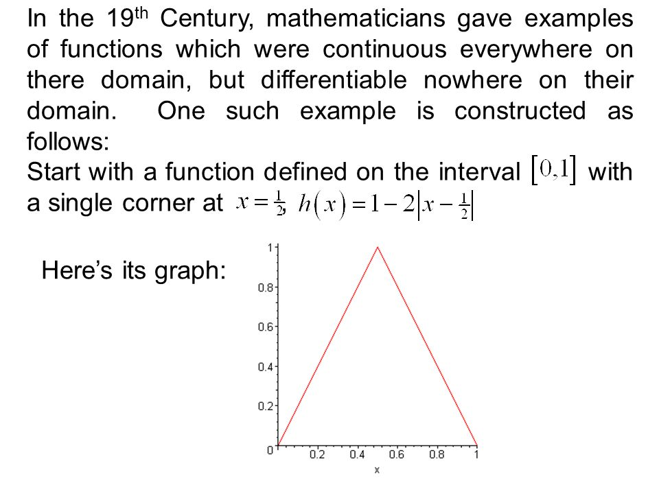 In the 19th Century, mathematicians gave examples of functions which were continuous everywhere on there domain, but differentiable nowhere on their domain. One such example is constructed as follows: