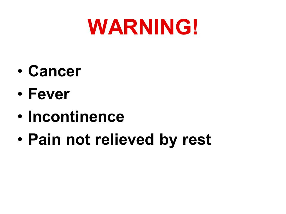 WARNING! Cancer Fever Incontinence Pain not relieved by rest