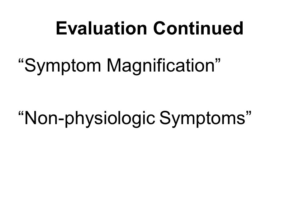 Evaluation Continued Symptom Magnification Non-physiologic Symptoms