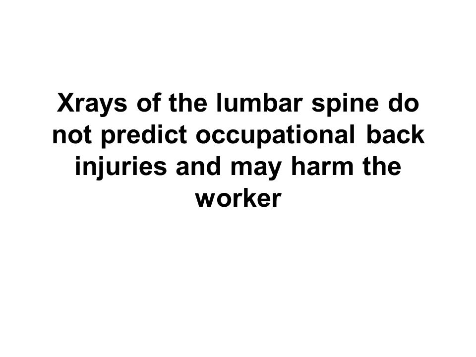 Xrays of the lumbar spine do not predict occupational back injuries and may harm the worker