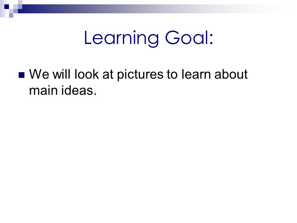 Learning Goal: We will look at pictures to learn about main ideas.