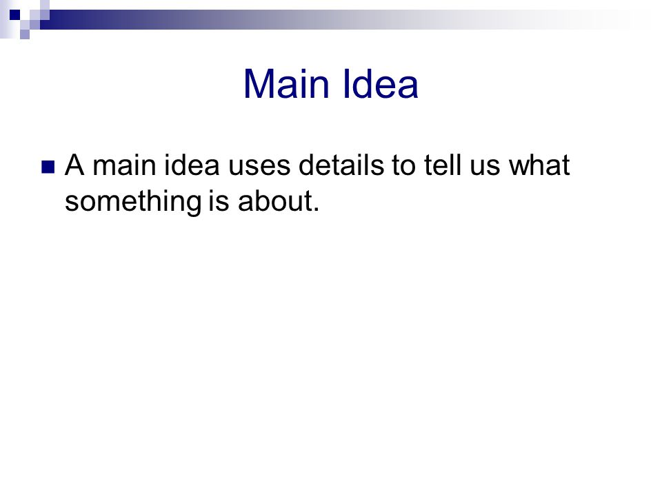 Main Idea A main idea uses details to tell us what something is about.