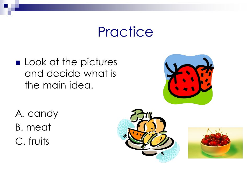 Practice Look at the pictures and decide what is the main idea.