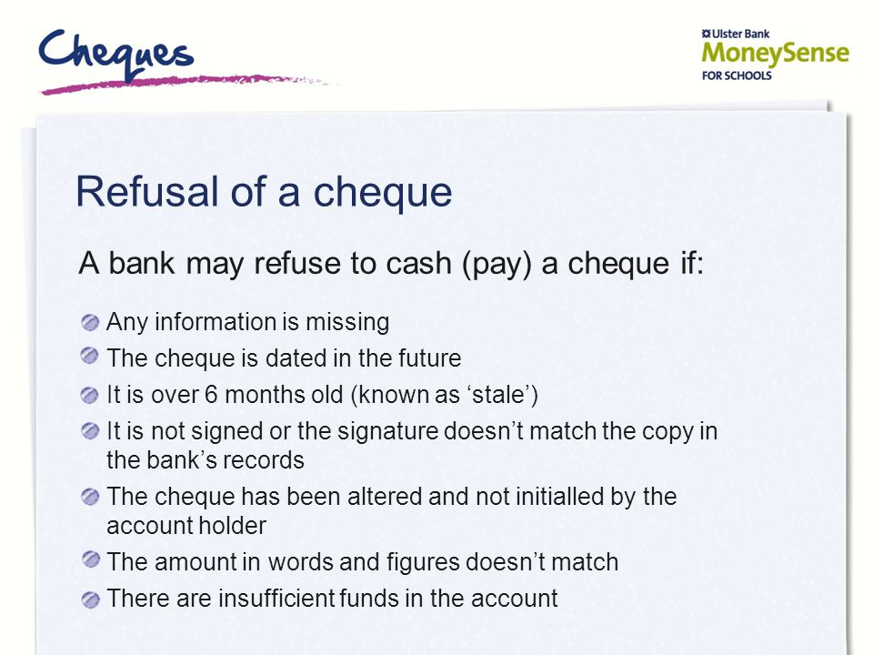 Refusal of a cheque A bank may refuse to cash (pay) a cheque if: