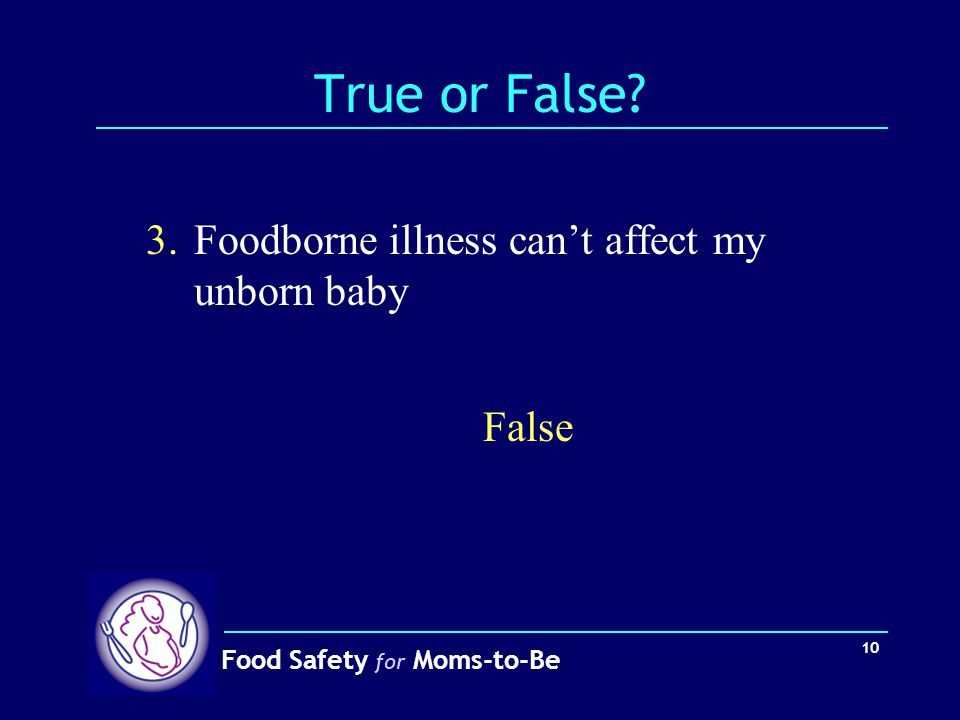 True or False 3. Foodborne illness can't affect my unborn baby False