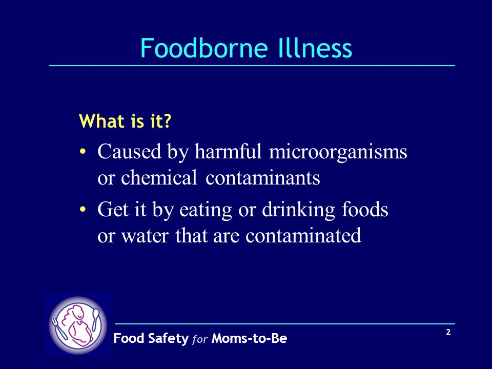Foodborne Illness What is it Caused by harmful microorganisms or chemical contaminants.