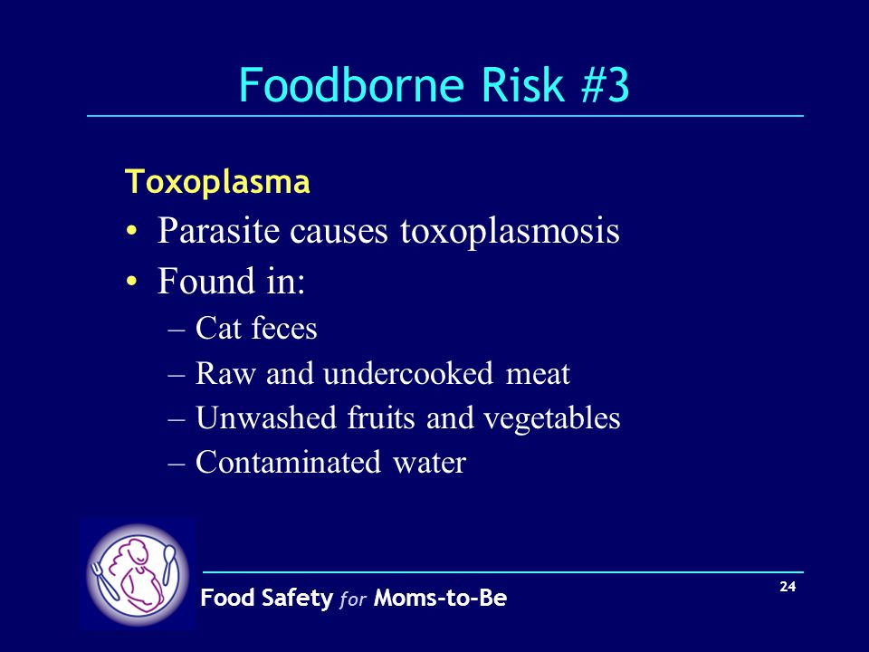 Foodborne Risk #3 Parasite causes toxoplasmosis Found in: Toxoplasma
