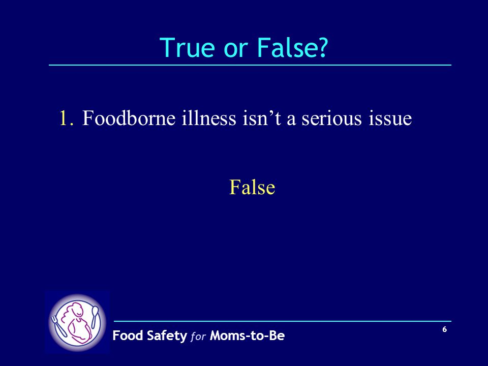 True or False 1. Foodborne illness isn't a serious issue False