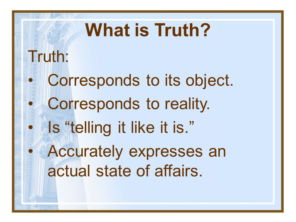 What is Truth Truth: Corresponds to its object.