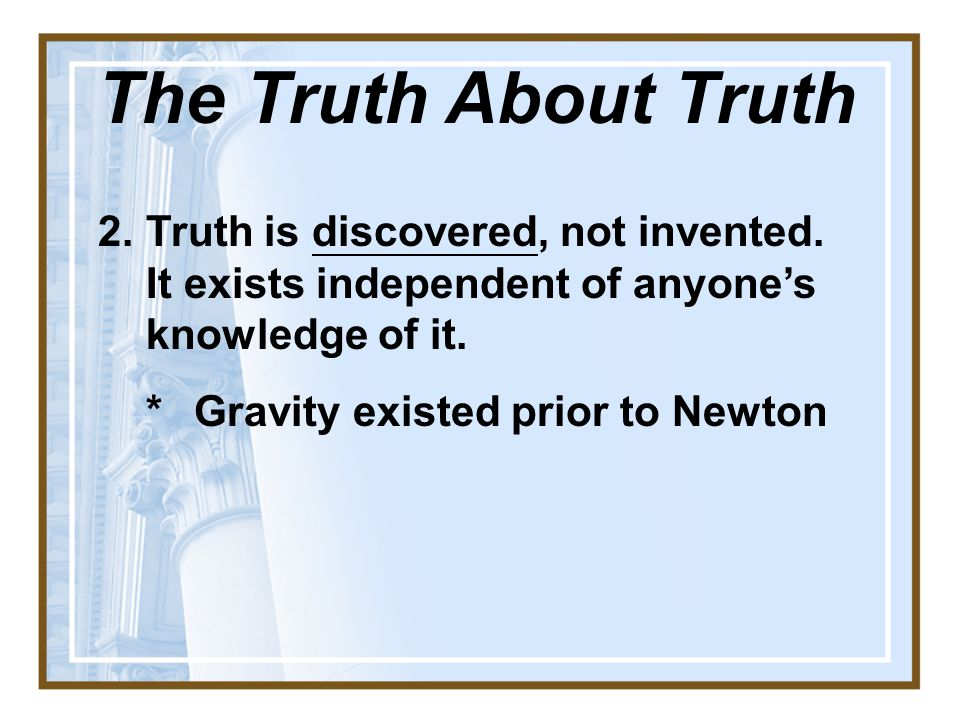 The Truth About Truth Truth is discovered, not invented. It exists independent of anyone's knowledge of it.