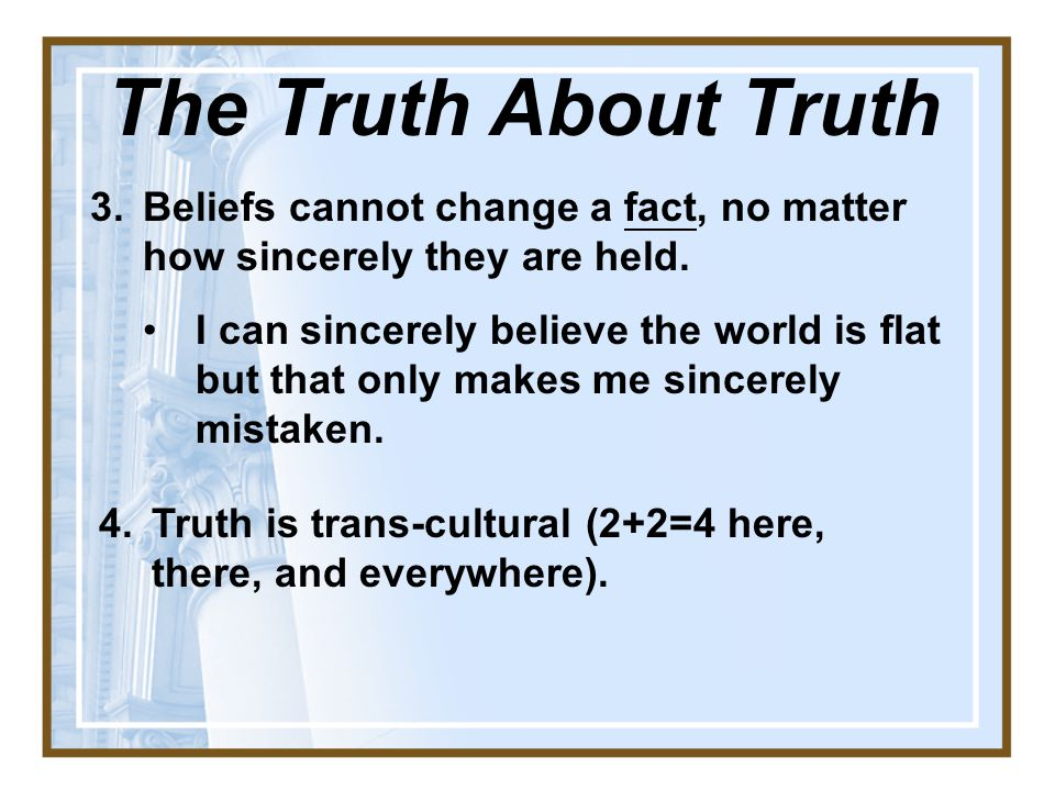 The Truth About Truth Beliefs cannot change a fact, no matter how sincerely they are held.
