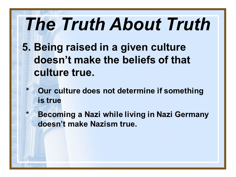The Truth About Truth Being raised in a given culture doesn't make the beliefs of that culture true.