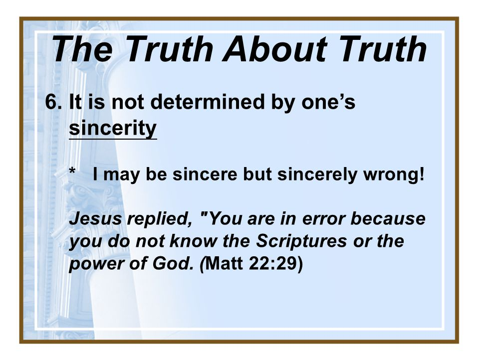 The Truth About Truth 6. It is not determined by one's sincerity