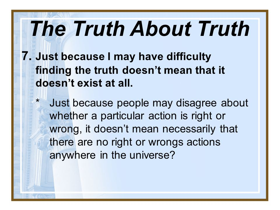 The Truth About Truth 7. Just because I may have difficulty finding the truth doesn't mean that it doesn't exist at all.