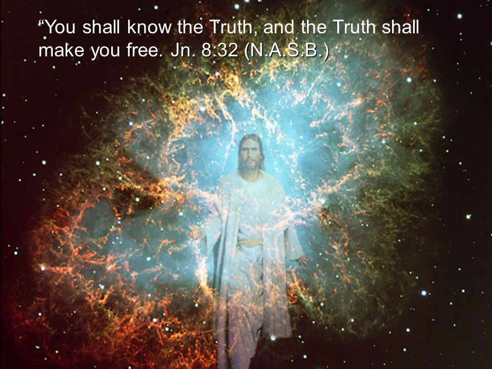 You shall know the Truth, and the Truth shall make you free. Jn
