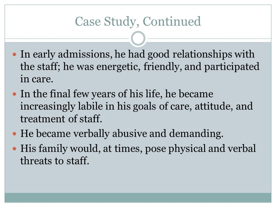 Case Study, Continued In early admissions, he had good relationships with the staff; he was energetic, friendly, and participated in care.