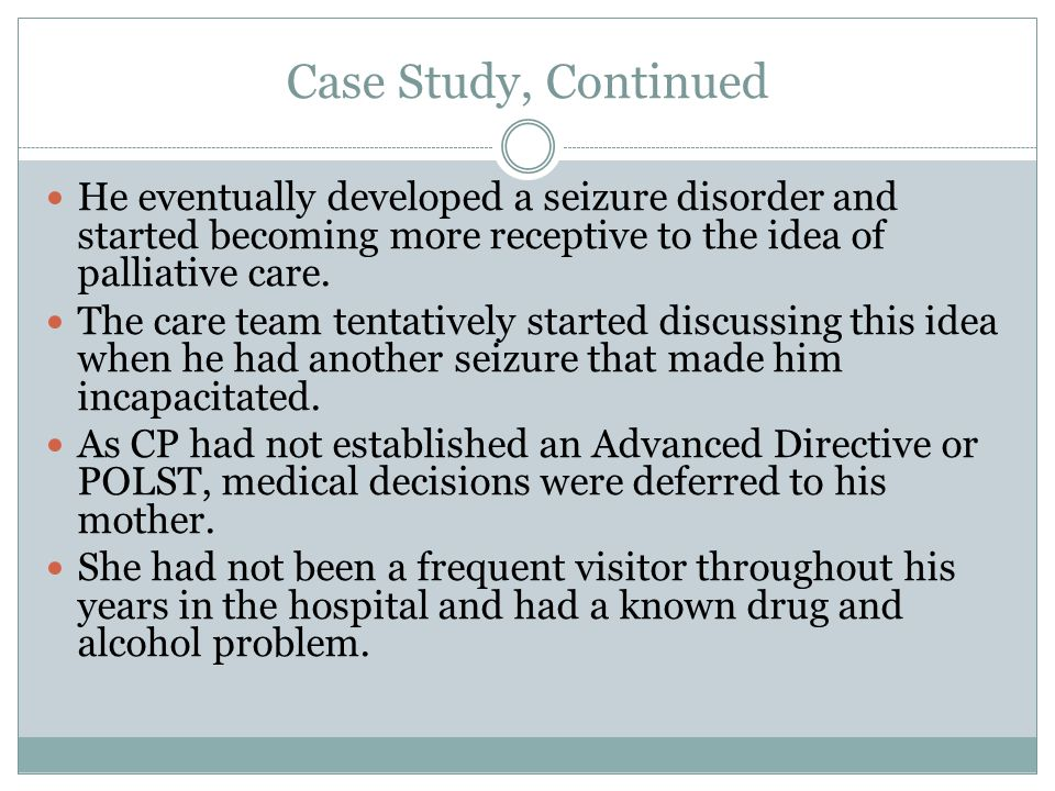 Case Study, Continued He eventually developed a seizure disorder and started becoming more receptive to the idea of palliative care.