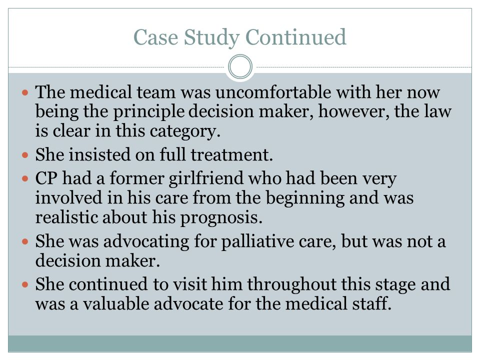 Case Study Continued The medical team was uncomfortable with her now being the principle decision maker, however, the law is clear in this category.