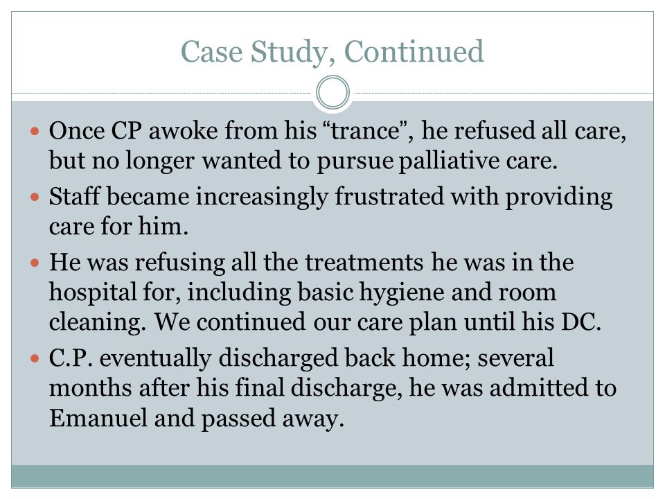 Case Study, Continued Once CP awoke from his trance , he refused all care, but no longer wanted to pursue palliative care.