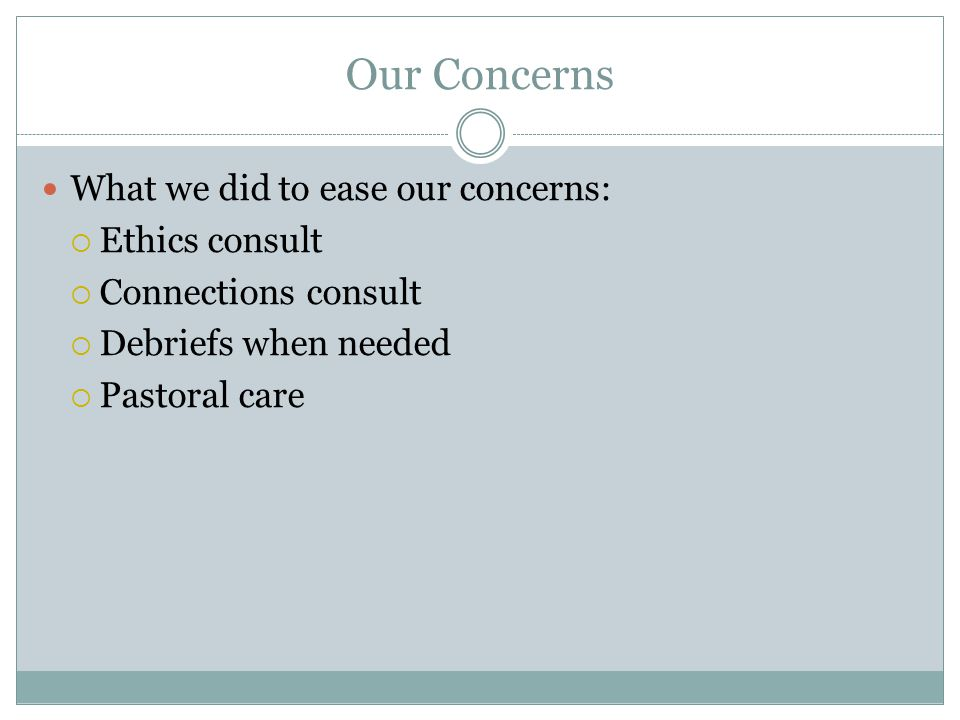 Our Concerns What we did to ease our concerns: Ethics consult