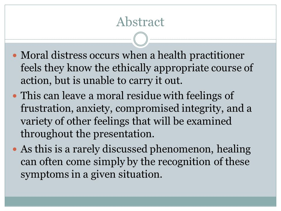 Abstract Moral distress occurs when a health practitioner feels they know the ethically appropriate course of action, but is unable to carry it out.