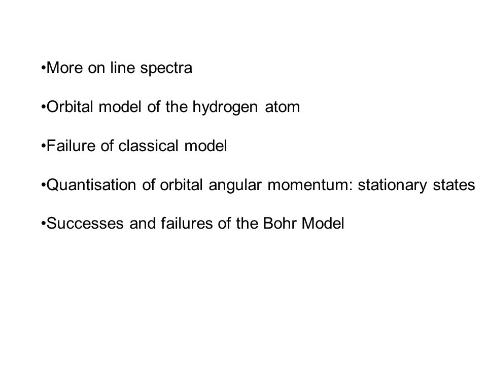More on line spectra Orbital model of the hydrogen atom. Failure of classical model. Quantisation of orbital angular momentum: stationary states.