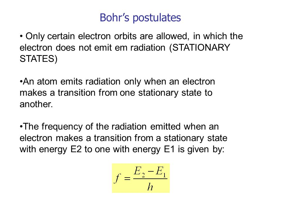 Bohr's postulates Only certain electron orbits are allowed, in which the electron does not emit em radiation (STATIONARY STATES)