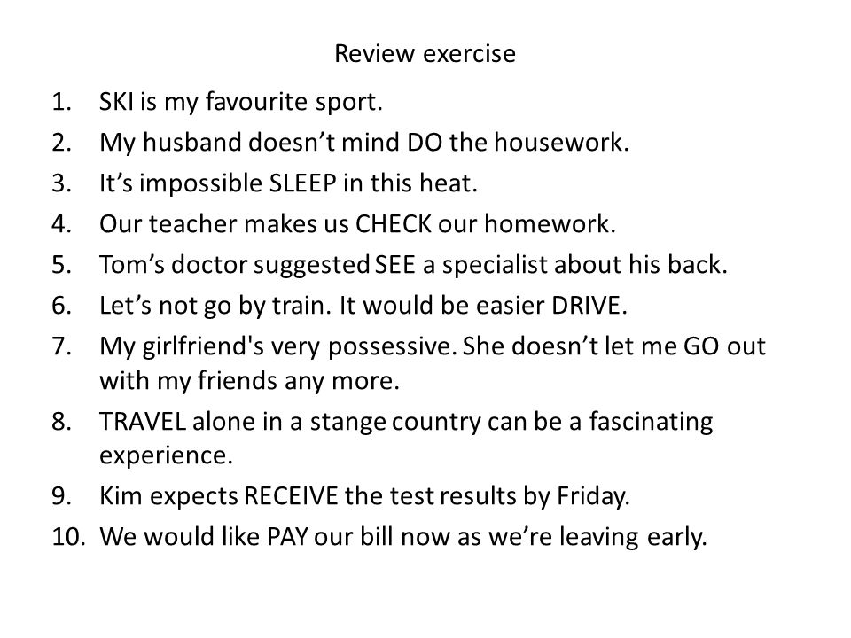 Review exercise SKI is my favourite sport. My husband doesn't mind DO the housework. It's impossible SLEEP in this heat.