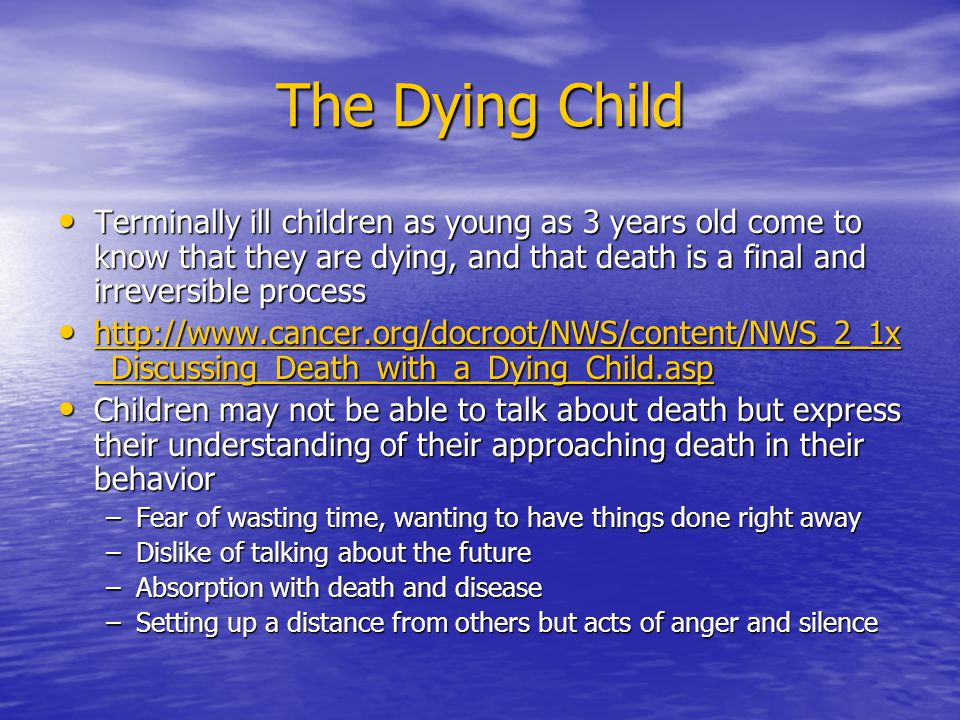 The Dying Child Terminally ill children as young as 3 years old come to know that they are dying, and that death is a final and irreversible process.