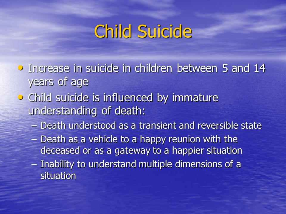 Child Suicide Increase in suicide in children between 5 and 14 years of age. Child suicide is influenced by immature understanding of death: