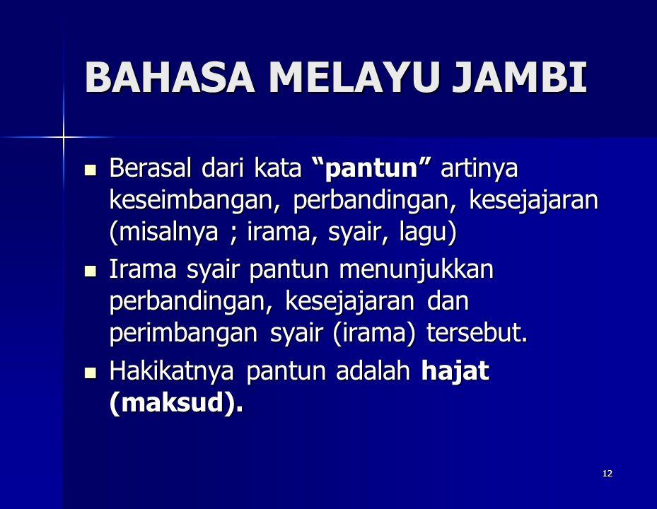 BAHASA MELAYU JAMBI Berasal dari kata pantun artinya keseimbangan, perbandingan, kesejajaran (misalnya ; irama, syair, lagu)