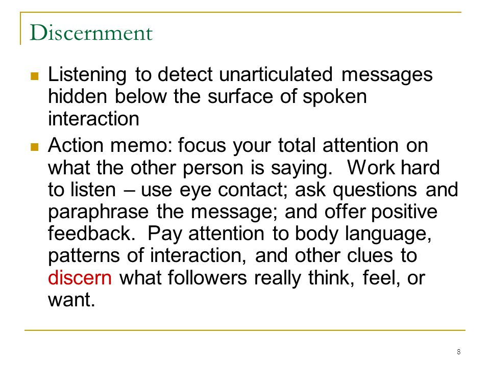 Discernment Listening to detect unarticulated messages hidden below the surface of spoken interaction.